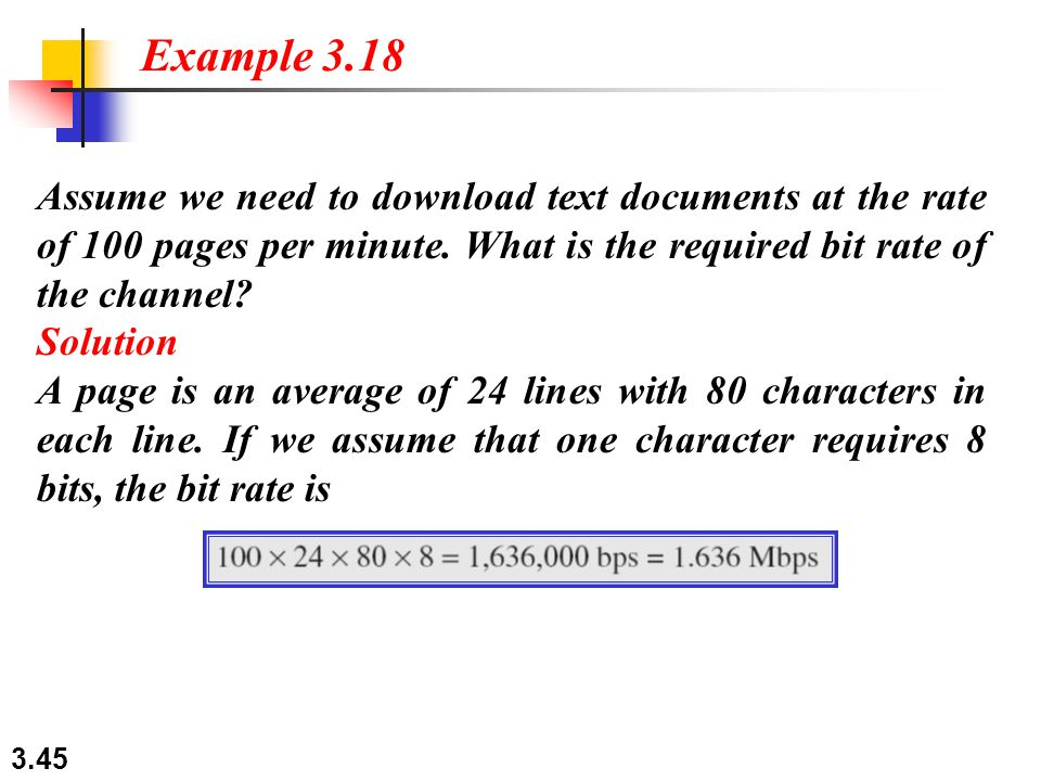 3.45 Assume we need to download text documents at the rate of 100 pages per minute. What is the required bit rate of the channel? Solution A page is a