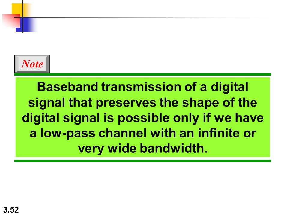 3.52 Baseband transmission of a digital signal that preserves the shape of the digital signal is possible only if we have a low-pass channel with an infinite or very wide bandwidth.