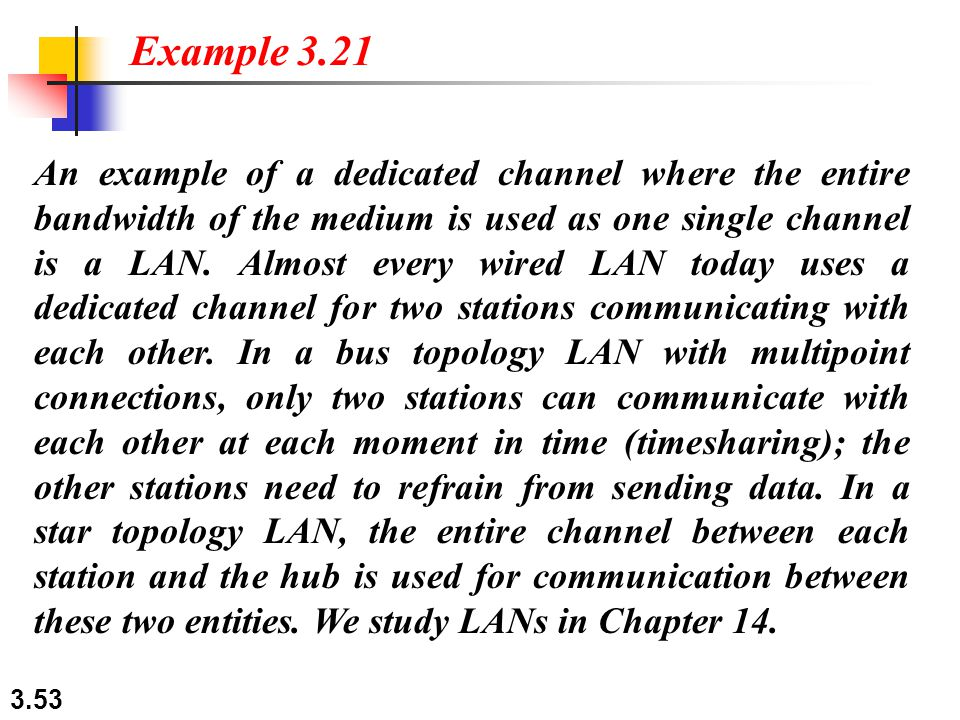 3.53 An example of a dedicated channel where the entire bandwidth of the medium is used as one single channel is a LAN. Almost every wired LAN today u