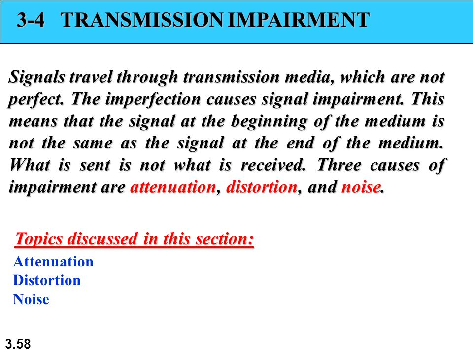 3.58 3-4 TRANSMISSION IMPAIRMENT Signals travel through transmission media, which are not perfect.