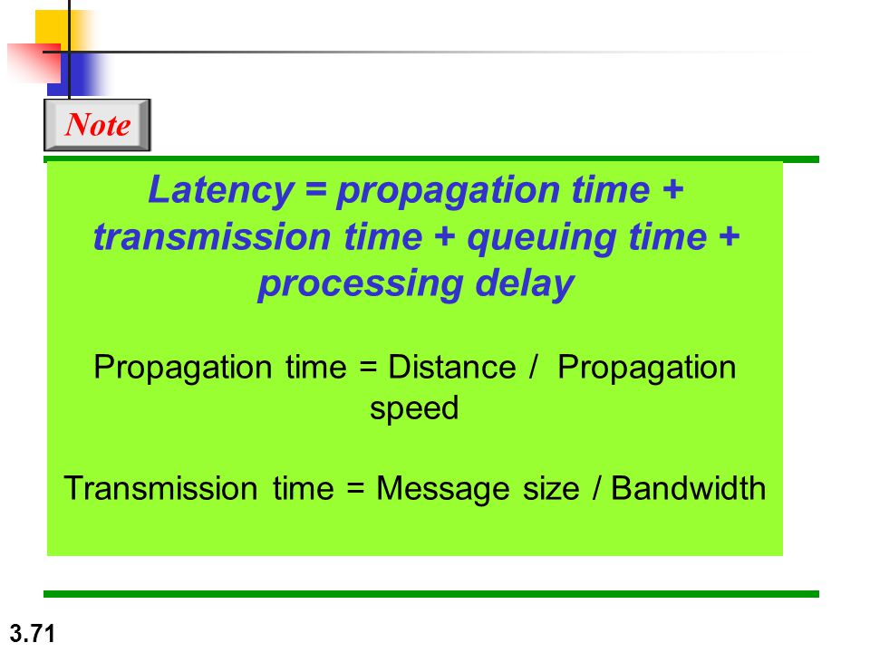 3.71 Latency = propagation time + transmission time + queuing time + processing delay Propagation time = Distance / Propagation speed Transmission time = Message size / Bandwidth Note