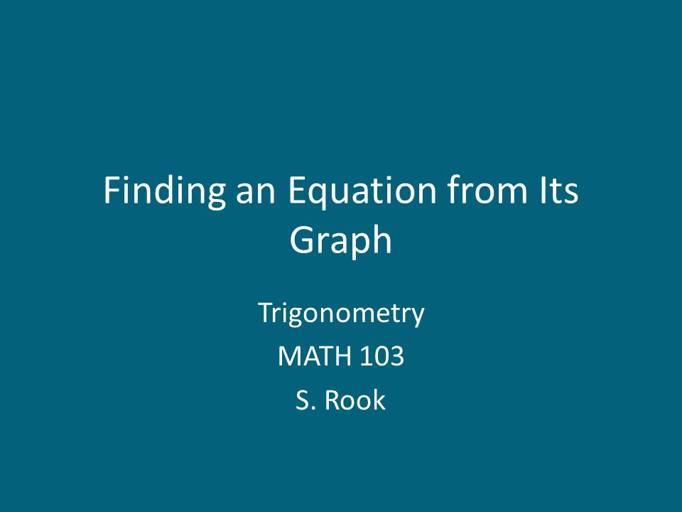 Finding an Equation from Its Graph Trigonometry MATH 103 S. Rook