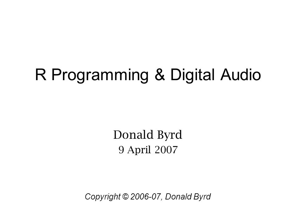 R Programming & Digital Audio Donald Byrd 9 April 2007 Copyright © 2006-07, Donald Byrd