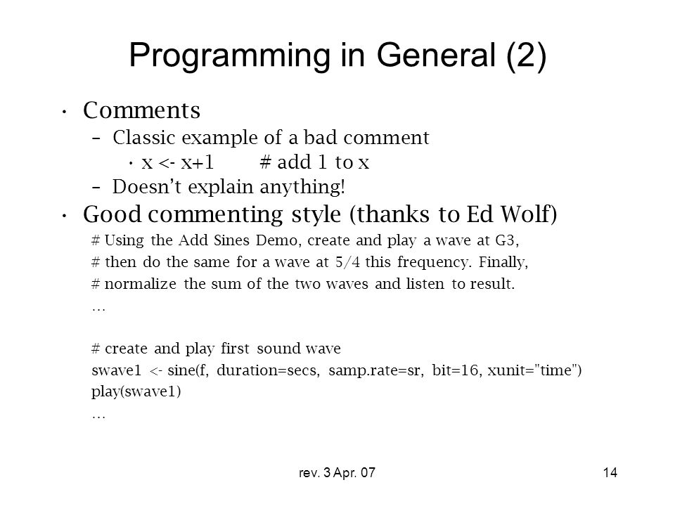 rev. 3 Apr. 0714 Programming in General (2) Comments –Classic example of a bad comment x <- x+1# add 1 to x –Doesn't explain anything! Good commenting