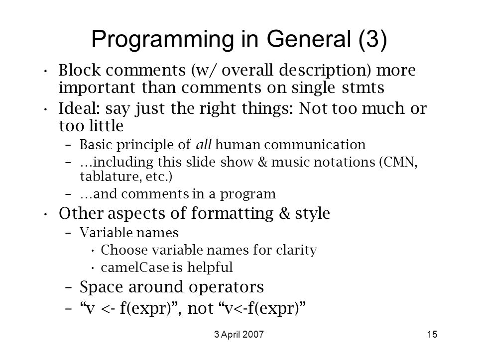 3 April 200715 Programming in General (3) Block comments (w/ overall description) more important than comments on single stmts Ideal: say just the right things: Not too much or too little –Basic principle of all human communication –…including this slide show & music notations (CMN, tablature, etc.) –…and comments in a program Other aspects of formatting & style –Variable names Choose variable names for clarity camelCase is helpful –Space around operators – v <- f(expr) , not v<-f(expr)