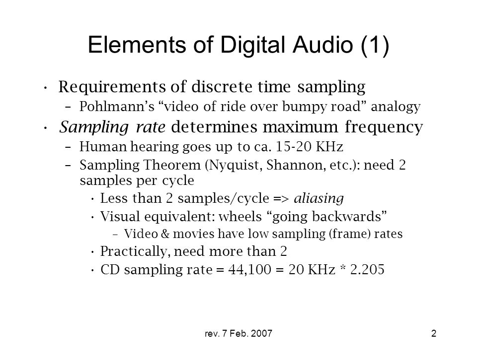 "rev. 7 Feb. 20072 Elements of Digital Audio (1) Requirements of discrete time sampling –Pohlmann's ""video of ride over bumpy road"" analogy Sampling ra"