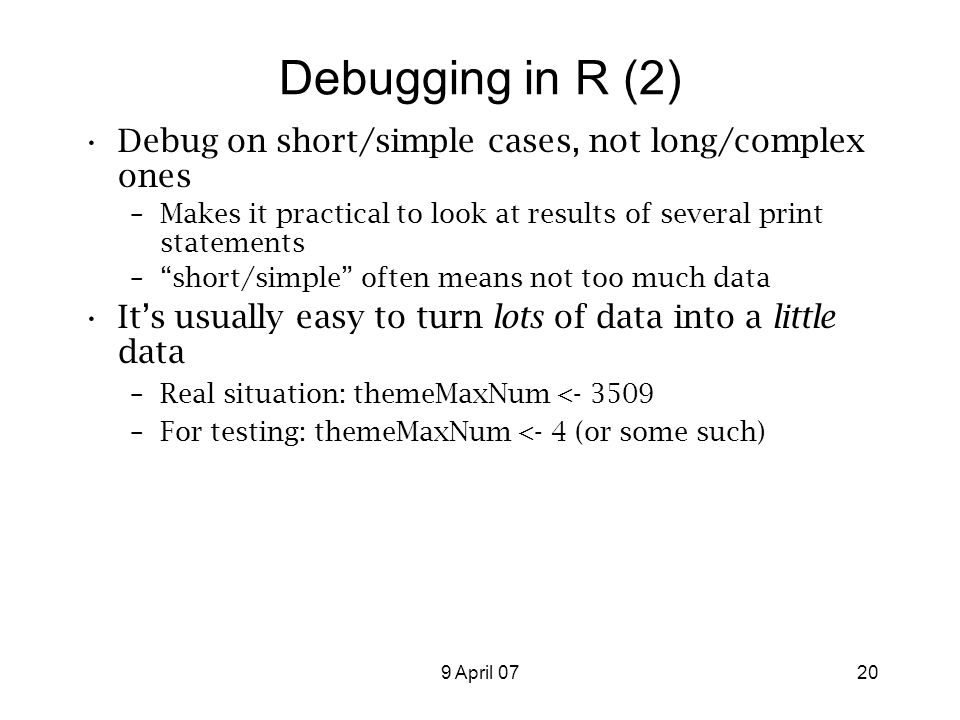 9 April 0720 Debugging in R (2) Debug on short/simple cases, not long/complex ones –Makes it practical to look at results of several print statements – short/simple often means not too much data It's usually easy to turn lots of data into a little data –Real situation: themeMaxNum <- 3509 –For testing: themeMaxNum <- 4 (or some such)