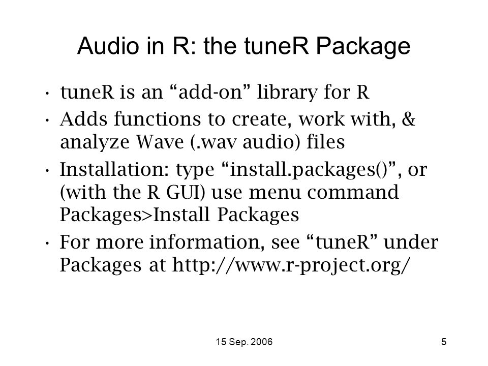 "15 Sep. 20065 Audio in R: the tuneR Package tuneR is an ""add-on"" library for R Adds functions to create, work with, & analyze Wave (.wav audio) files"