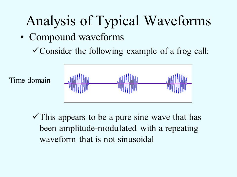 Analysis of Typical Waveforms Compound waveforms While a few birds can emit pure sine waves, most animal sounds are some combination of AM, FM, and/or nonsinusoidal periodic signals.