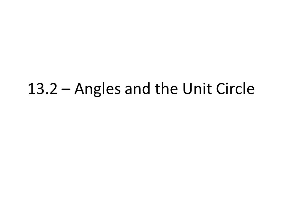 13.2 – Angles and the Unit Circle