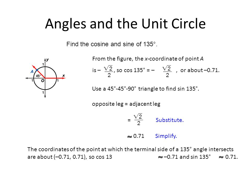 Angles and the Unit Circle Find the cosine and sine of 135°. Use a 45°-45°-90° triangle to find sin 135°. From the figure, the x-coordinate of point A