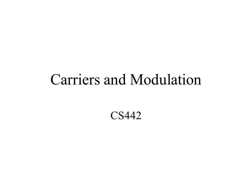 Carriers and Modulation CS442