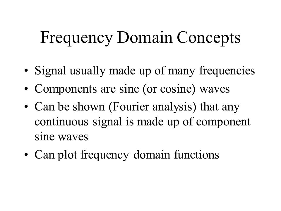 Frequency Domain Concepts Signal usually made up of many frequencies Components are sine (or cosine) waves Can be shown (Fourier analysis) that any co