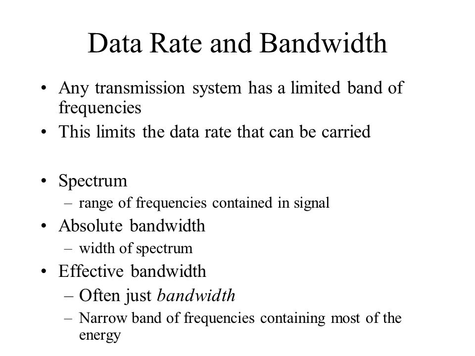Data Rate and Bandwidth Any transmission system has a limited band of frequencies This limits the data rate that can be carried Spectrum –range of fre