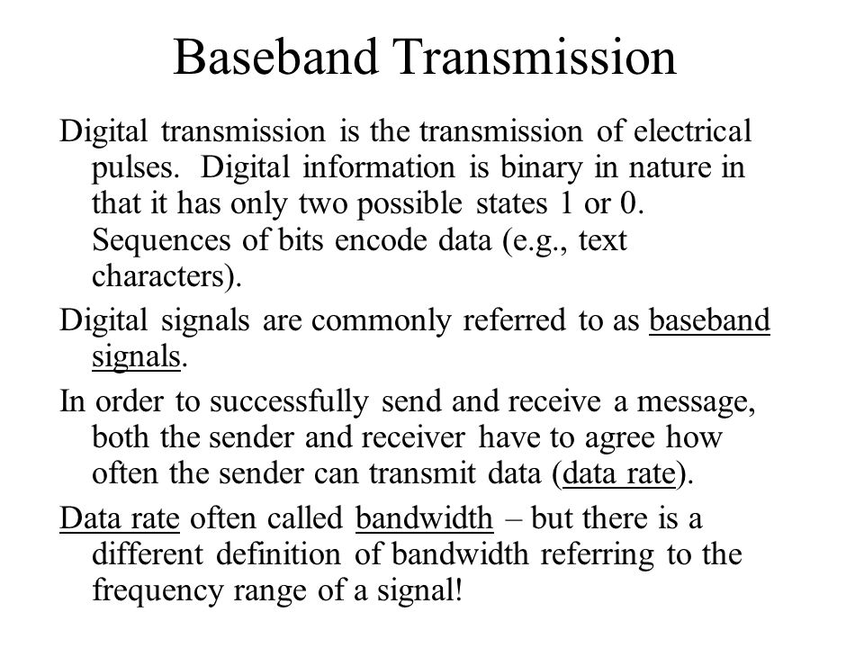 Baseband Transmission Digital transmission is the transmission of electrical pulses. Digital information is binary in nature in that it has only two p
