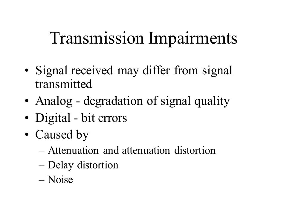 Transmission Impairments Signal received may differ from signal transmitted Analog - degradation of signal quality Digital - bit errors Caused by –Att