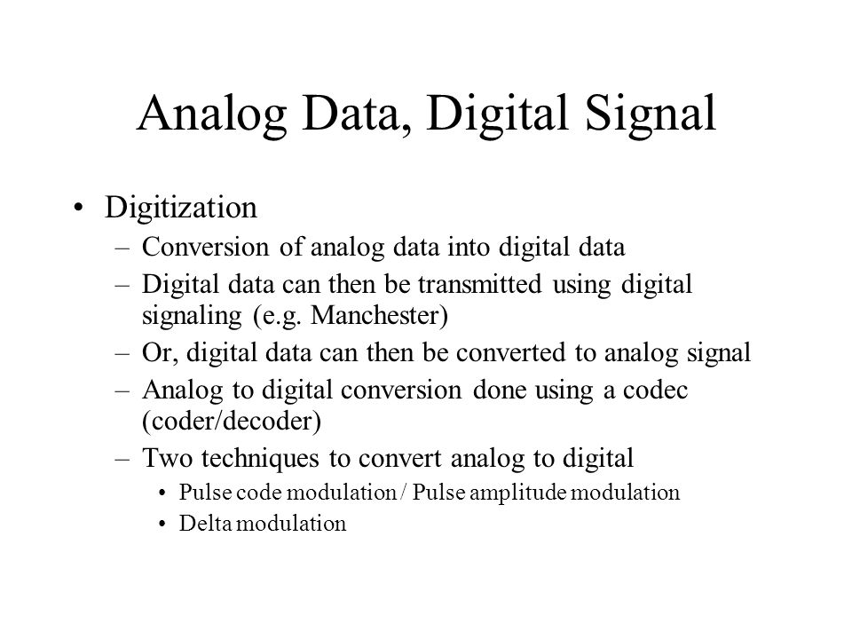 Analog Data, Digital Signal Digitization –Conversion of analog data into digital data –Digital data can then be transmitted using digital signaling (e.g.