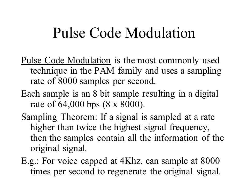 Pulse Code Modulation Pulse Code Modulation is the most commonly used technique in the PAM family and uses a sampling rate of 8000 samples per second.