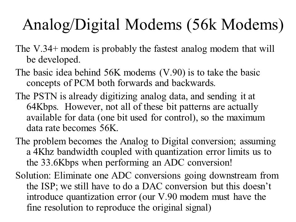 Analog/Digital Modems (56k Modems) The V.34+ modem is probably the fastest analog modem that will be developed. The basic idea behind 56K modems (V.90