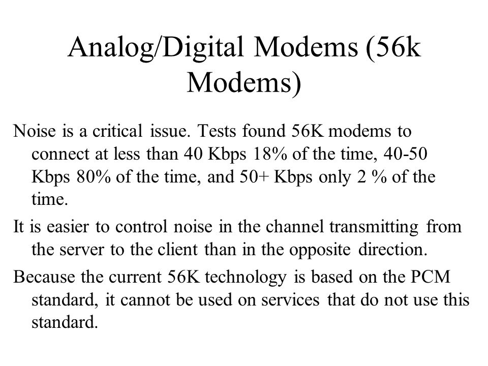 Analog/Digital Modems (56k Modems) Noise is a critical issue. Tests found 56K modems to connect at less than 40 Kbps 18% of the time, 40-50 Kbps 80% o