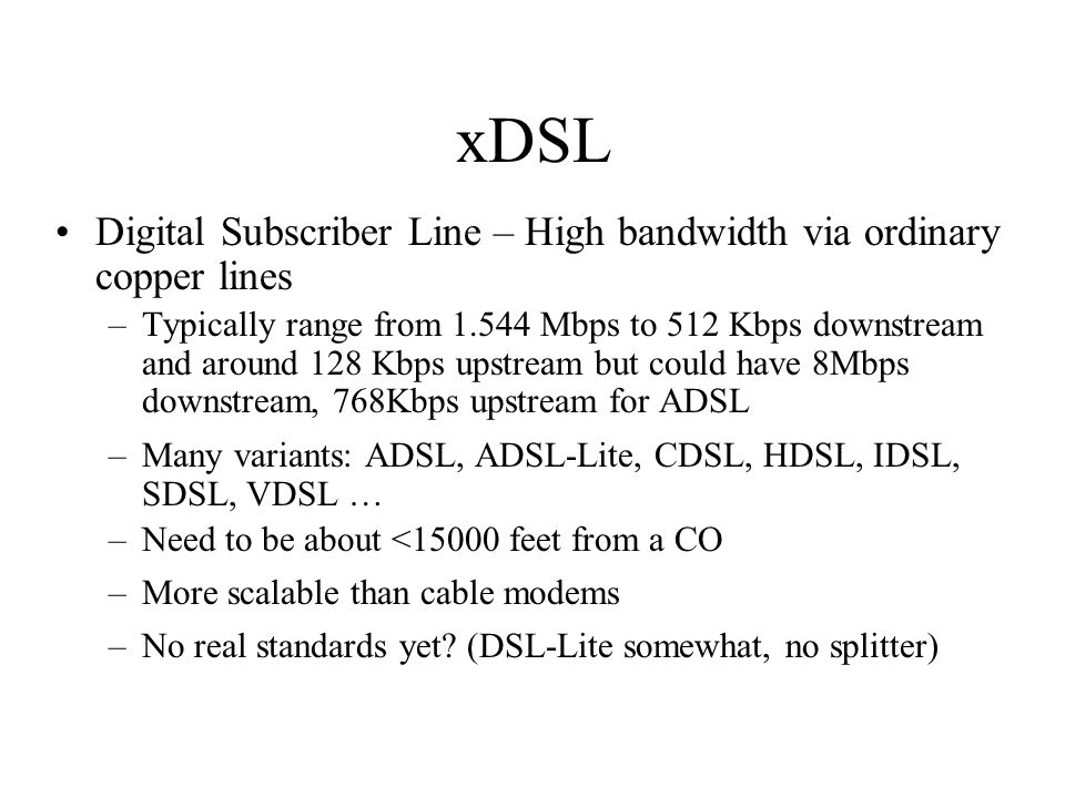 xDSL Digital Subscriber Line – High bandwidth via ordinary copper lines –Typically range from 1.544 Mbps to 512 Kbps downstream and around 128 Kbps up