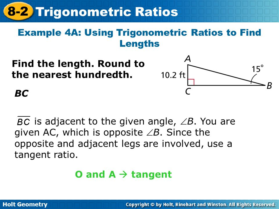 Holt Geometry 8-2 Trigonometric Ratios Example 4A: Using Trigonometric Ratios to Find Lengths Find the length. Round to the nearest hundredth. BC is a