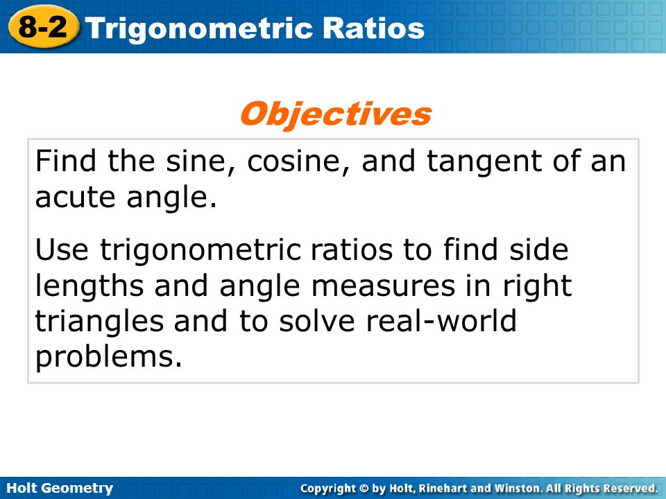 Holt Geometry 8-2 Trigonometric Ratios Find the sine, cosine, and tangent of an acute angle. Use trigonometric ratios to find side lengths and angle m