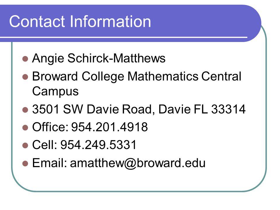 Contact Information Angie Schirck-Matthews Broward College Mathematics Central Campus 3501 SW Davie Road, Davie FL 33314 Office: 954.201.4918 Cell: 954.249.5331 Email: amatthew@broward.edu