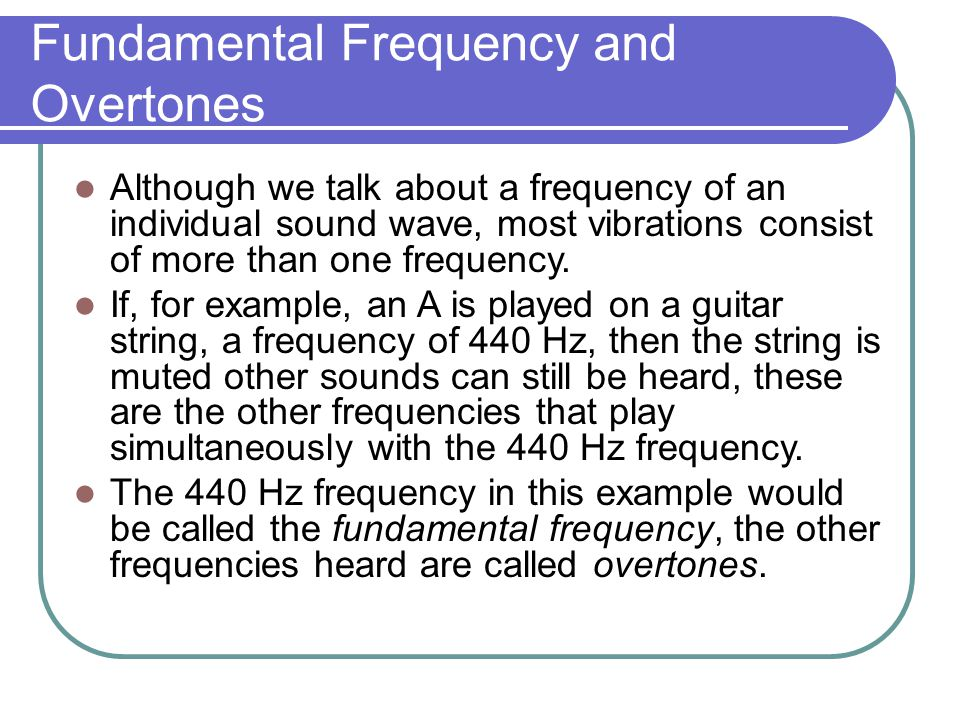 Fundamental Frequency and Overtones Although we talk about a frequency of an individual sound wave, most vibrations consist of more than one frequency.