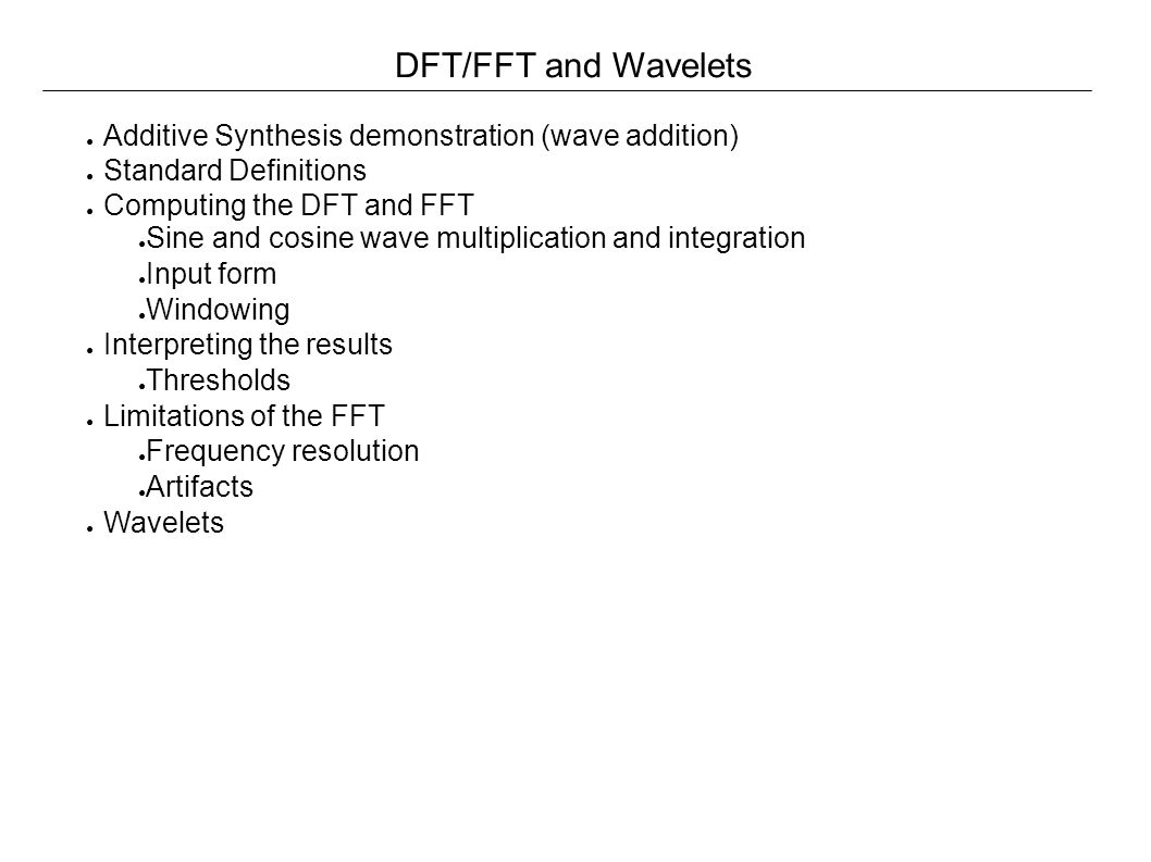 Summary of Demonstration ● Complex waveforms are a summation of simple waves at differing frequencies ● Each simple wave has two coefficients ● Amplitude ● Phase ● Examining the time-domain waveform does not provide any real information about the coefficients: ● Small changes in amplitude and phase can produce very different results in the time domain waveform ● The DFT/FFT is a method that is designed to recover the simple waveform coefficients from a complex wave ● The DFT/FFT makes a lot of assumptions