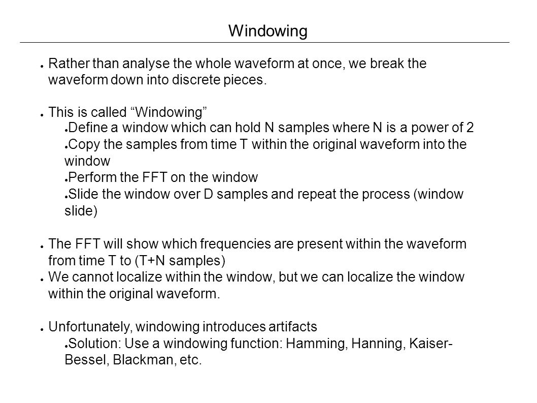 Windowing ● Rather than analyse the whole waveform at once, we break the waveform down into discrete pieces.