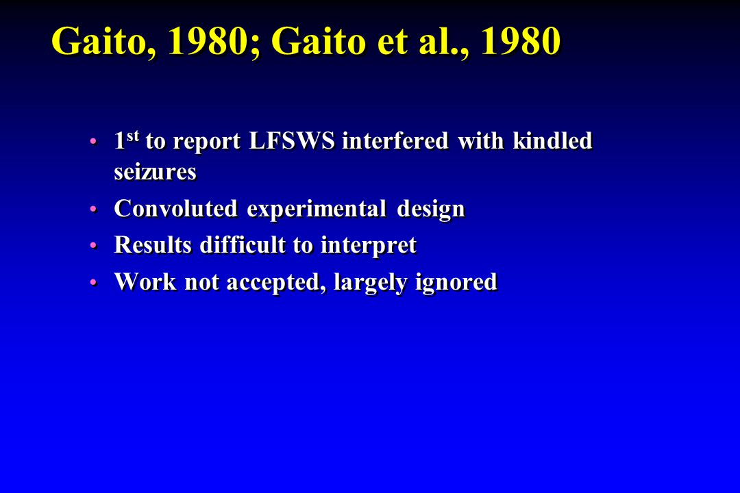 Gaito, 1980; Gaito et al., 1980 1 st to report LFSWS interfered with kindled seizures Convoluted experimental design Results difficult to interpret Wo
