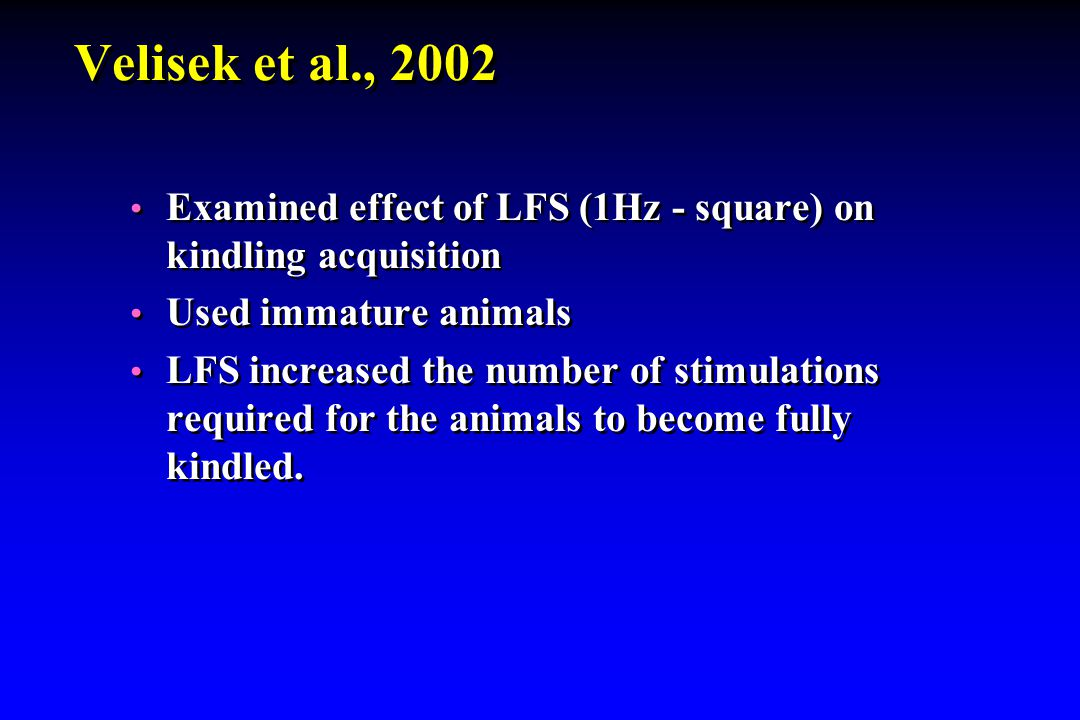 Velisek et al., 2002 Examined effect of LFS (1Hz - square) on kindling acquisition Used immature animals LFS increased the number of stimulations requ