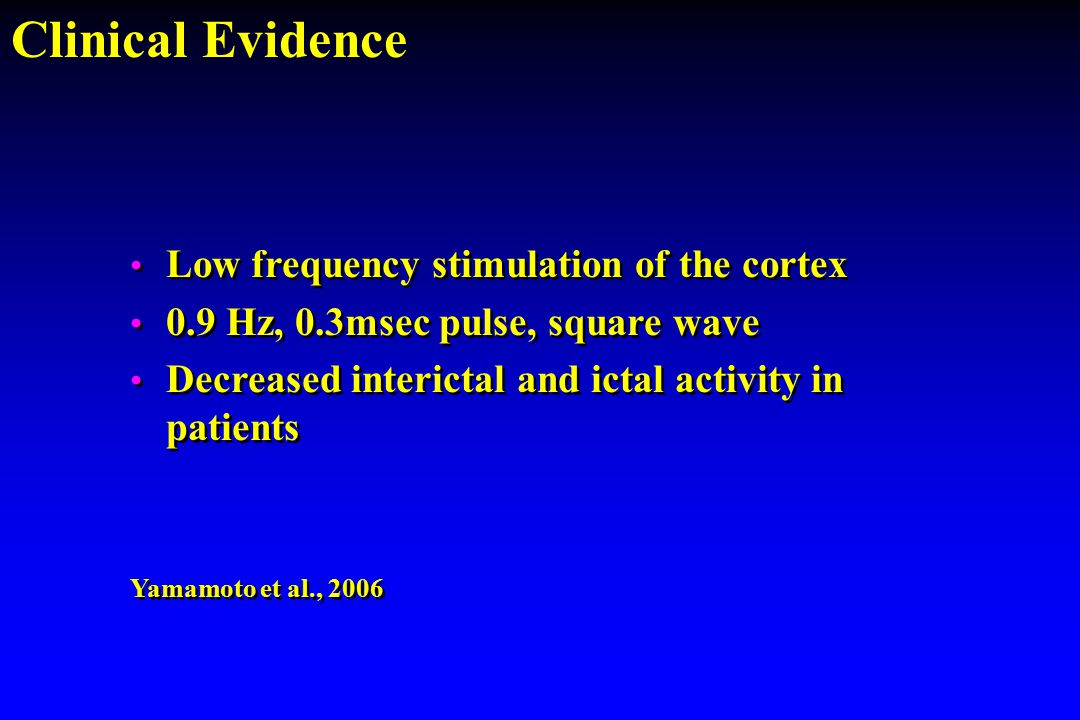 Low frequency stimulation of the cortex 0.9 Hz, 0.3msec pulse, square wave Decreased interictal and ictal activity in patients Yamamoto et al., 2006 L