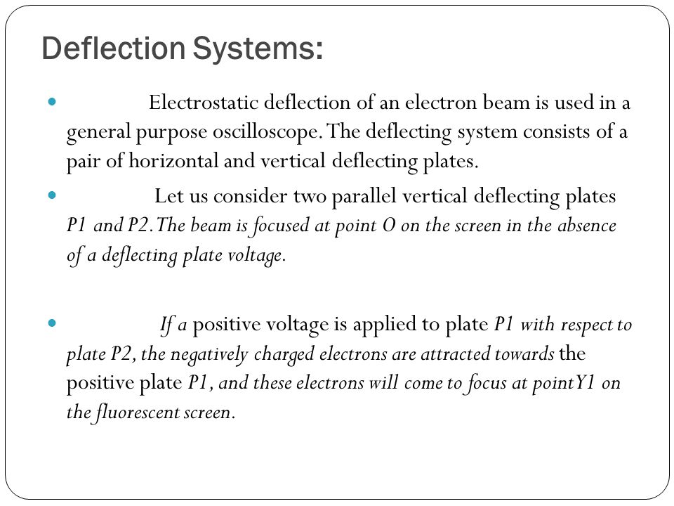 Deflection Systems: Electrostatic deflection of an electron beam is used in a general purpose oscilloscope.