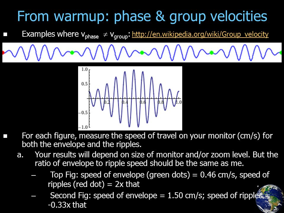 From warmup: phase & group velocities Examples where v phase  v group : http://en.wikipedia.org/wiki/Group_velocity http://en.wikipedia.org/wiki/Group_velocity For each figure, measure the speed of travel on your monitor (cm/s) for both the envelope and the ripples.