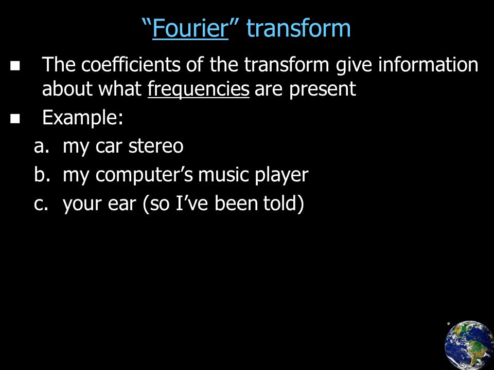 Fourier transform The coefficients of the transform give information about what frequencies are present Example: a.