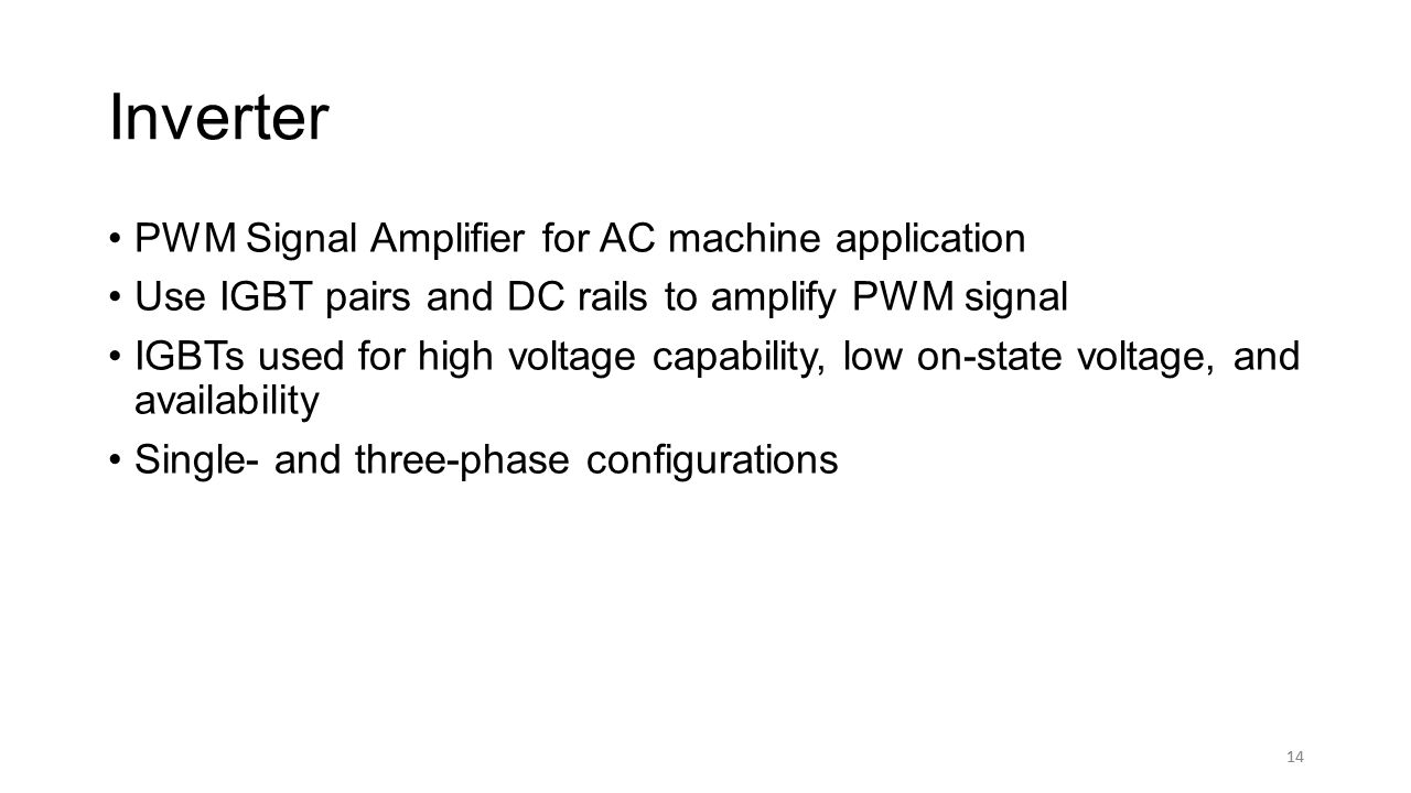 14 Inverter PWM Signal Amplifier for AC machine application Use IGBT pairs and DC rails to amplify PWM signal IGBTs used for high voltage capability, low on-state voltage, and availability Single- and three-phase configurations 14