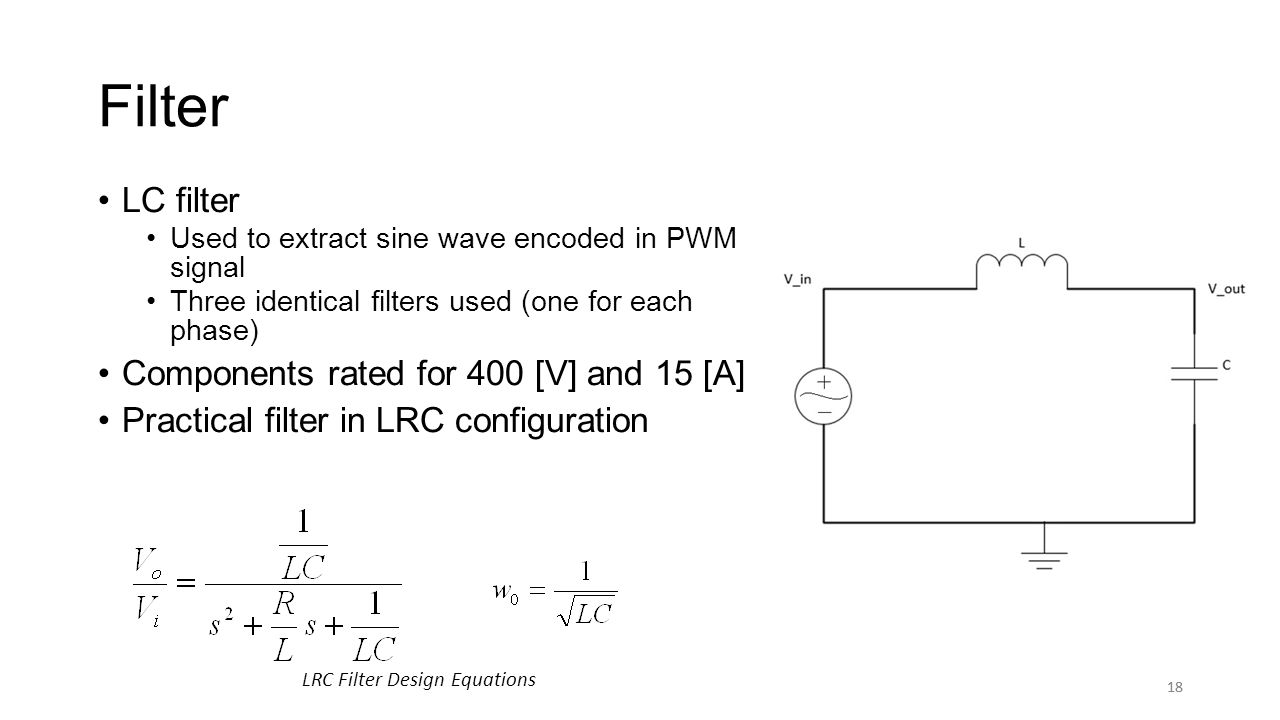 18 Filter LC filter Used to extract sine wave encoded in PWM signal Three identical filters used (one for each phase) Components rated for 400 [V] and 15 [A] Practical filter in LRC configuration 18 LRC Filter Design Equations