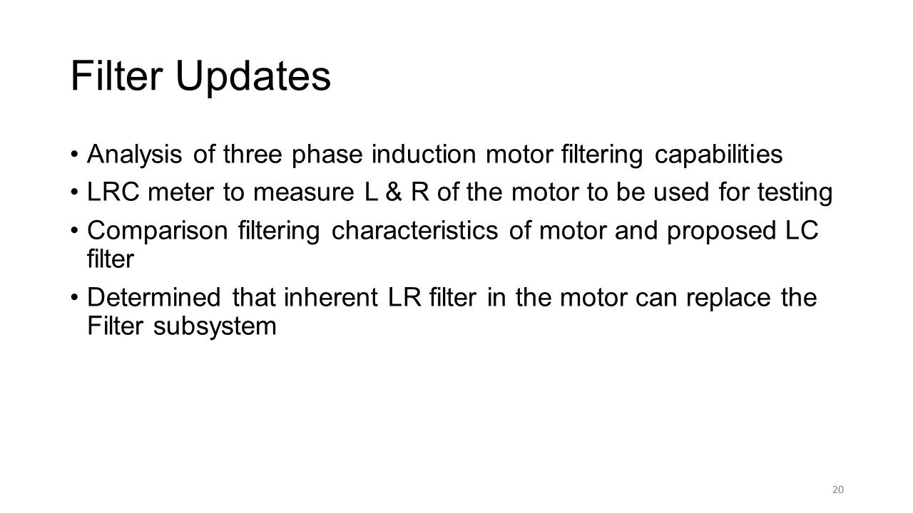 20 Filter Updates Analysis of three phase induction motor filtering capabilities LRC meter to measure L & R of the motor to be used for testing Comparison filtering characteristics of motor and proposed LC filter Determined that inherent LR filter in the motor can replace the Filter subsystem 20