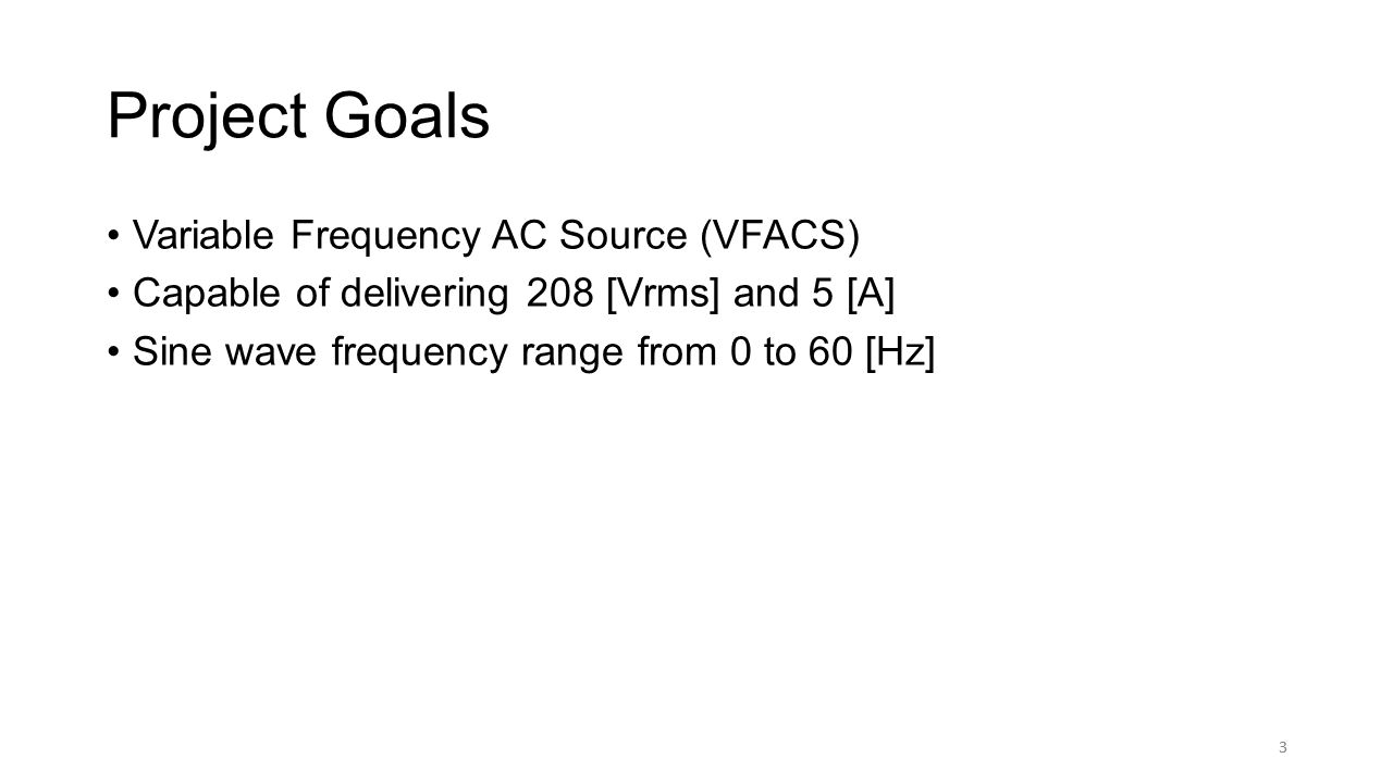 3 Project Goals Variable Frequency AC Source (VFACS) Capable of delivering 208 [Vrms] and 5 [A] Sine wave frequency range from 0 to 60 [Hz] 3
