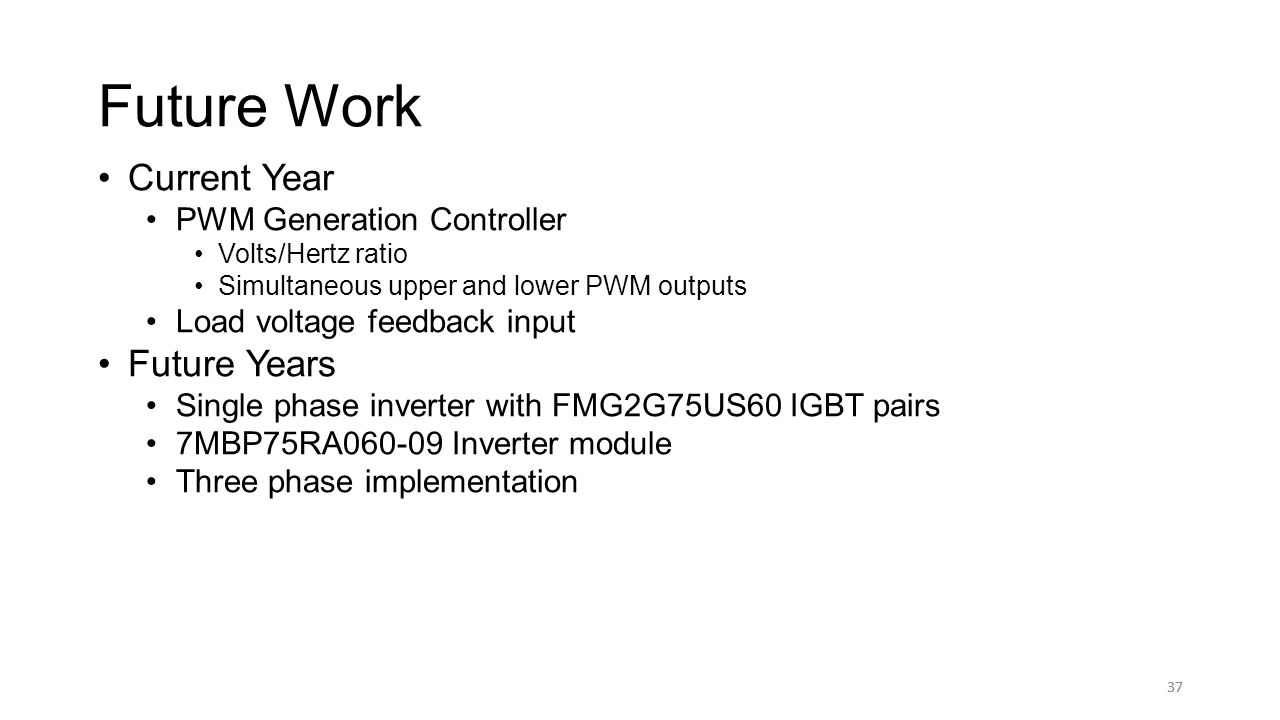 37 Future Work 37 Current Year PWM Generation Controller Volts/Hertz ratio Simultaneous upper and lower PWM outputs Load voltage feedback input Future Years Single phase inverter with FMG2G75US60 IGBT pairs 7MBP75RA060-09 Inverter module Three phase implementation