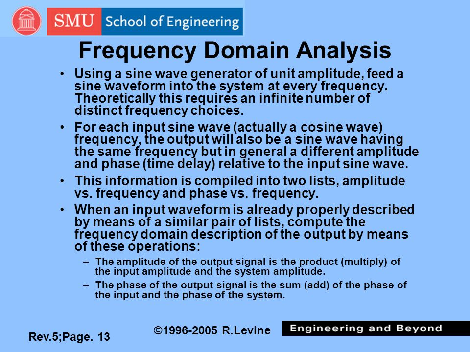 Rev.5;Page. 13 ©1996-2005 R.Levine Frequency Domain Analysis Using a sine wave generator of unit amplitude, feed a sine waveform into the system at ev