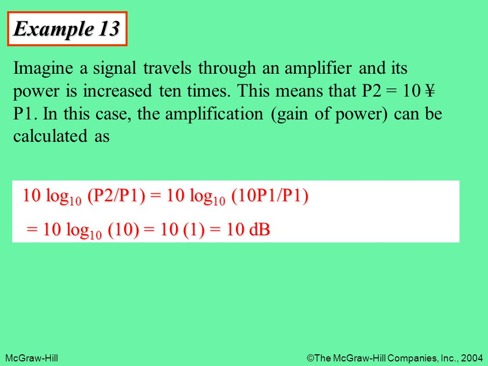 McGraw-Hill©The McGraw-Hill Companies, Inc., 2004 Example 13 Imagine a signal travels through an amplifier and its power is increased ten times. This