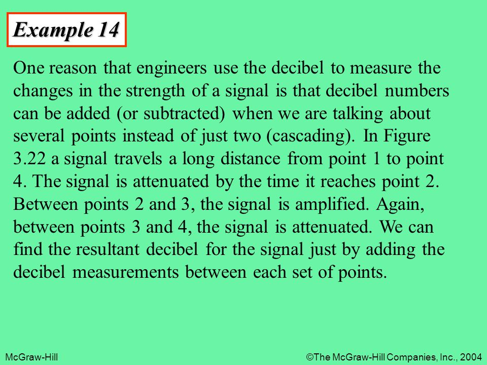 McGraw-Hill©The McGraw-Hill Companies, Inc., 2004 Example 14 One reason that engineers use the decibel to measure the changes in the strength of a sig