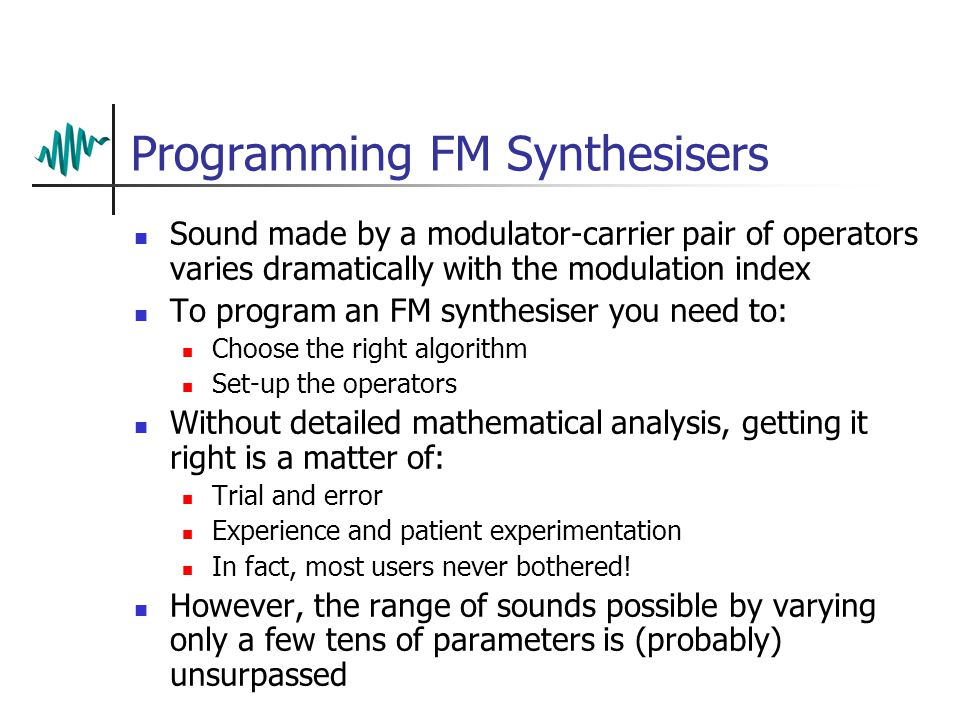 FM Synthesis – Algorithms Each operator has an (optional) input and an output Exactly how the several operators in the synth are 'wired' together is not fixed Different configurations can be used – these are called algorithms 1234 Additive 1 2 3 4 Paired 1 2 3 4 Stacked