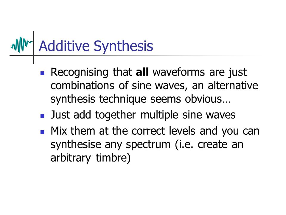 Subtractive Synthesis Limitations Subtractive techniques can be used to synthesise a wide variety of waveforms from very simple sources For synthesising natural sounds, it has several drawbacks It isn't always obvious how to synthesise the timbre (there can be several ways) The result is usually only an approximation to the timbre you wanted Some timbres are impossible to imitate using a simple subtractive synthesiser