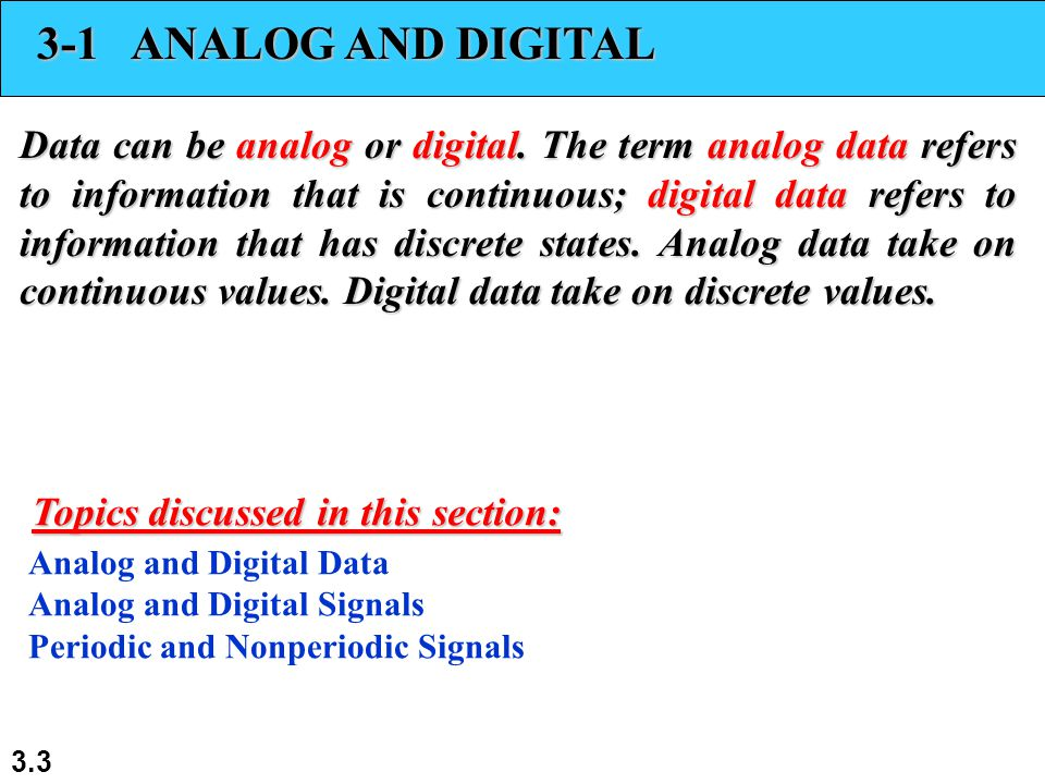 3.3 3-1 ANALOG AND DIGITAL Data can be analog or digital. The term analog data refers to information that is continuous; digital data refers to inform