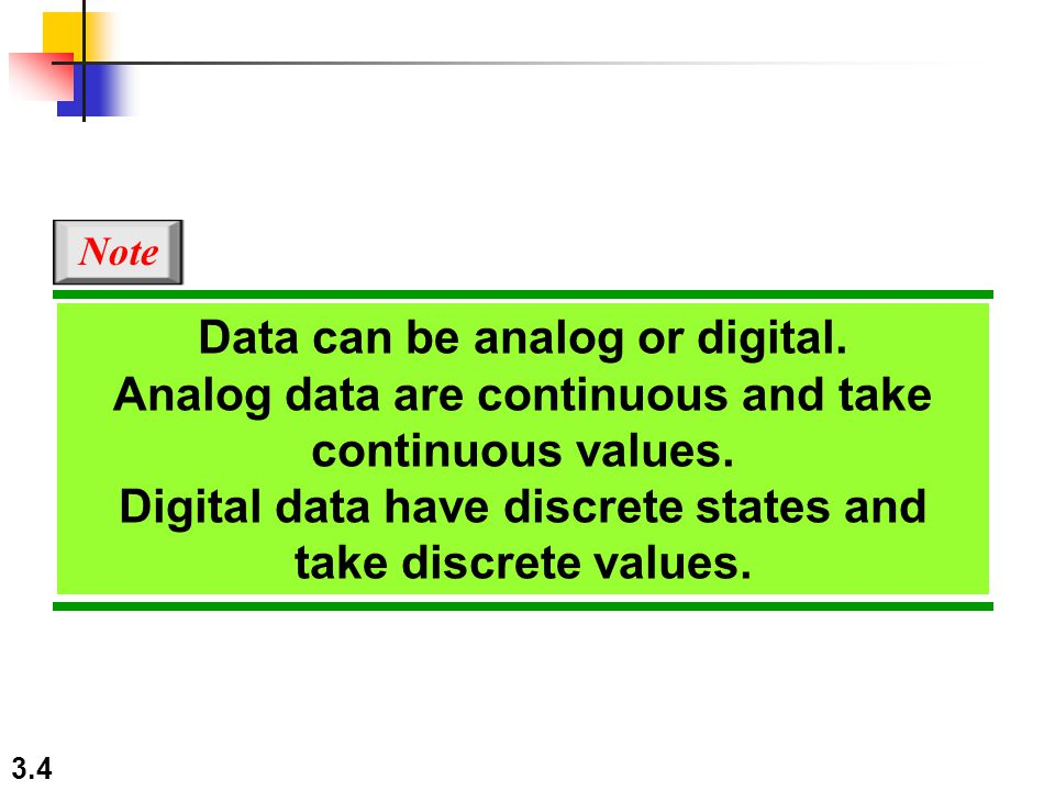 3.4 Note Data can be analog or digital. Analog data are continuous and take continuous values. Digital data have discrete states and take discrete val