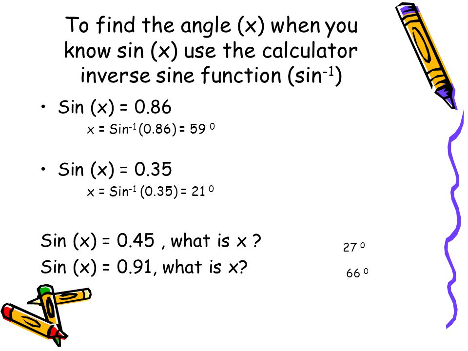 To find the angle (x) when you know sin (x) use the calculator inverse sine function (sin -1 ) Sin (x) = 0.86 x = Sin -1 (0.86) = 59 0 Sin (x) = 0.35